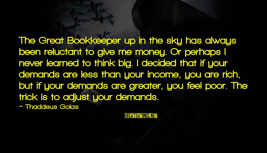 Always Think Big Sayings By Thaddeus Golas: The Great Bookkeeper up in the sky has always been reluctant to give me money.