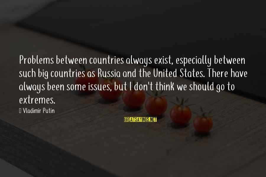 Always Think Big Sayings By Vladimir Putin: Problems between countries always exist, especially between such big countries as Russia and the United
