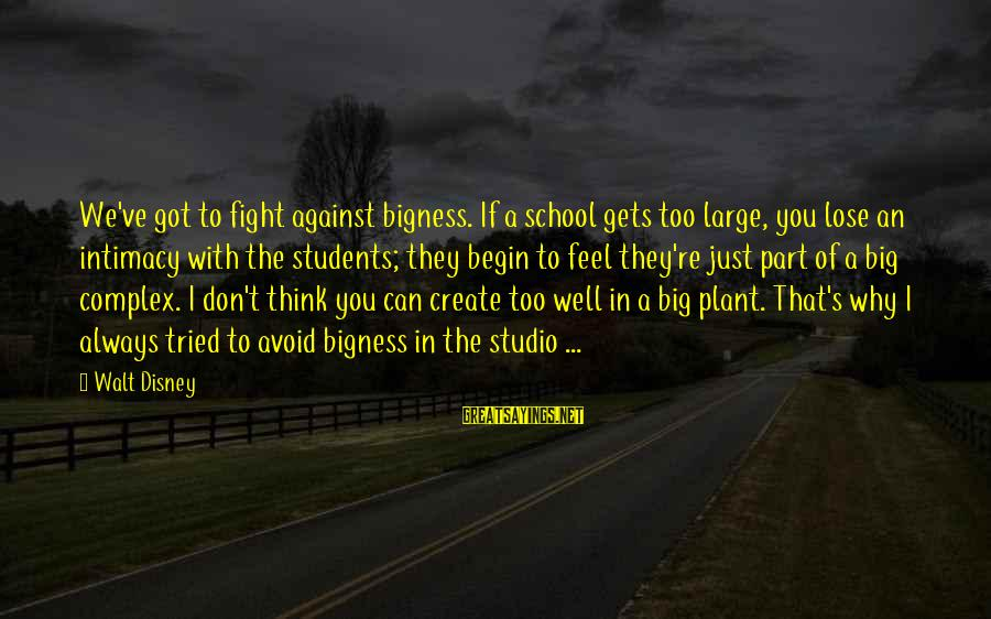Always Think Big Sayings By Walt Disney: We've got to fight against bigness. If a school gets too large, you lose an