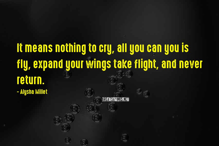 Alysha Millet Sayings: It means nothing to cry, all you can you is fly, expand your wings take