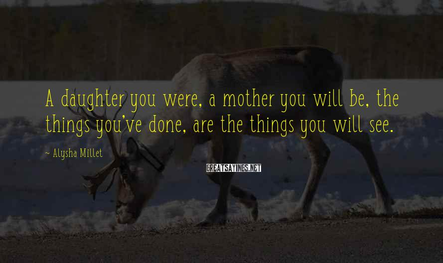 Alysha Millet Sayings: A daughter you were, a mother you will be, the things you've done, are the