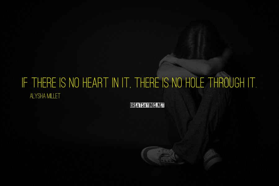Alysha Millet Sayings: If there is no heart in it, there is no hole through it.