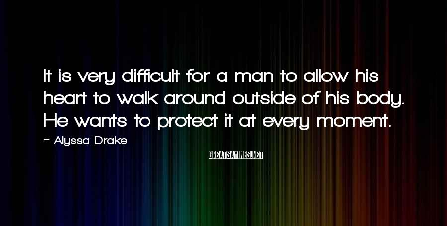 Alyssa Drake Sayings: It is very difficult for a man to allow his heart to walk around outside
