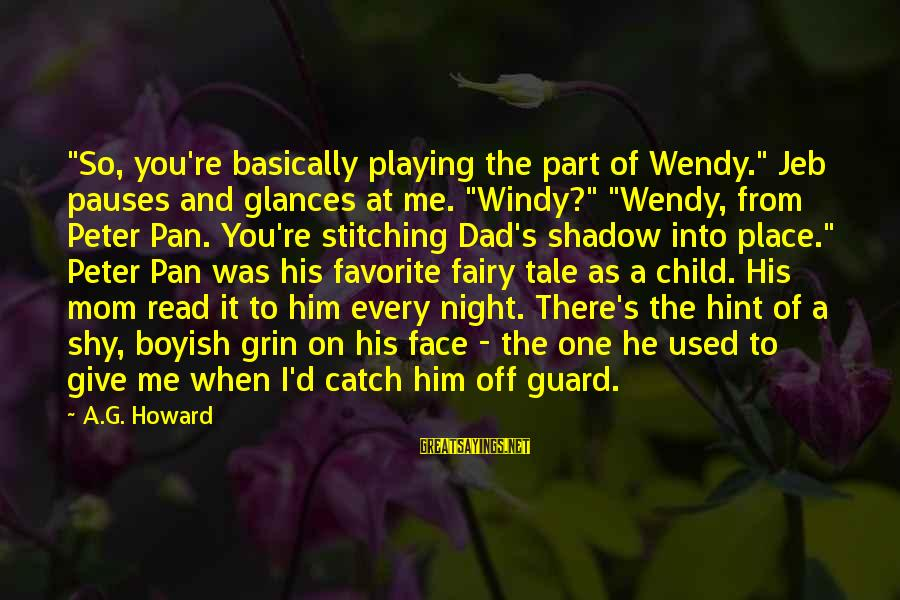 """Alyssa's Sayings By A.G. Howard: """"So, you're basically playing the part of Wendy."""" Jeb pauses and glances at me. """"Windy?"""""""