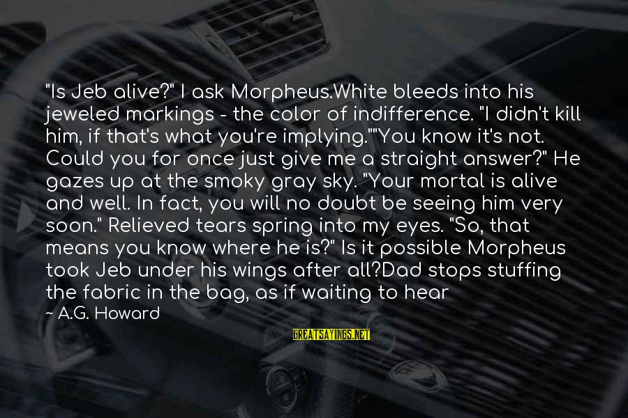"""Alyssa's Sayings By A.G. Howard: """"Is Jeb alive?"""" I ask Morpheus.White bleeds into his jeweled markings - the color of"""