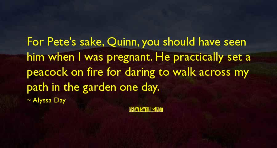 Alyssa's Sayings By Alyssa Day: For Pete's sake, Quinn, you should have seen him when I was pregnant. He practically