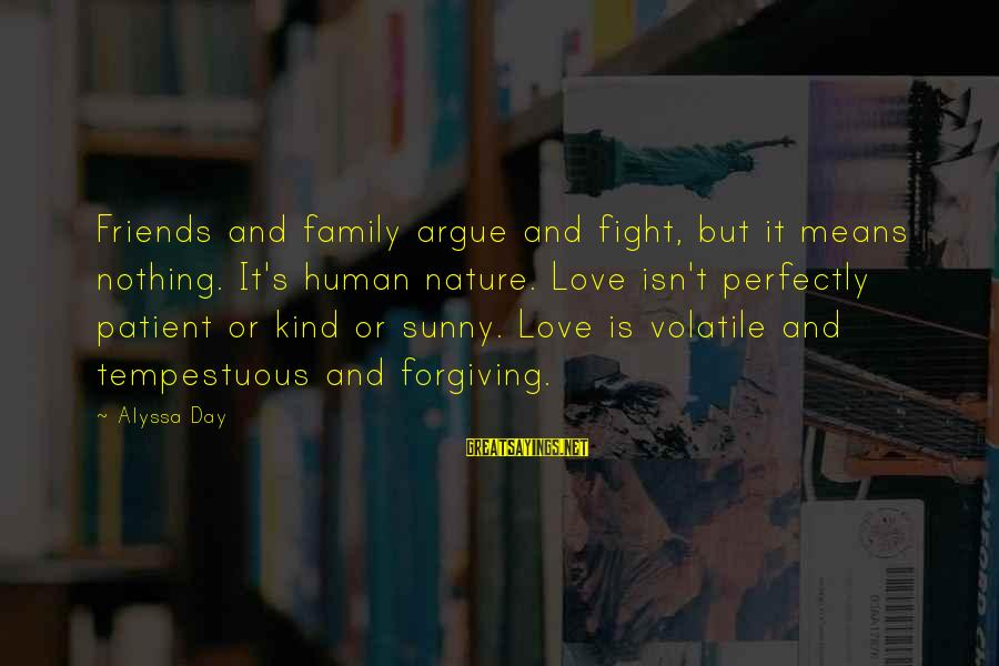 Alyssa's Sayings By Alyssa Day: Friends and family argue and fight, but it means nothing. It's human nature. Love isn't