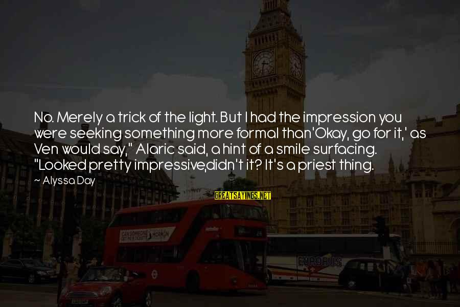 Alyssa's Sayings By Alyssa Day: No. Merely a trick of the light. But I had the impression you were seeking