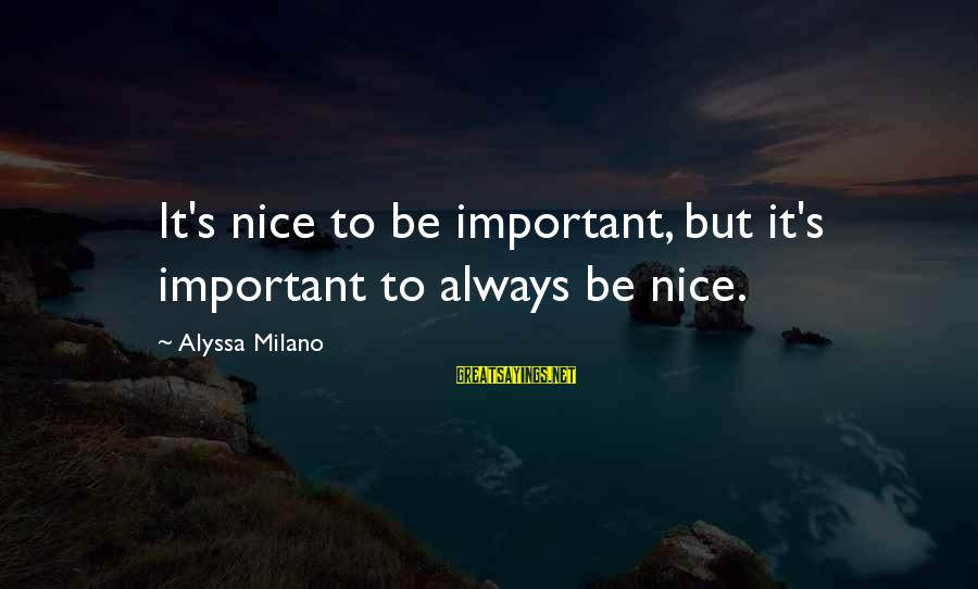 Alyssa's Sayings By Alyssa Milano: It's nice to be important, but it's important to always be nice.