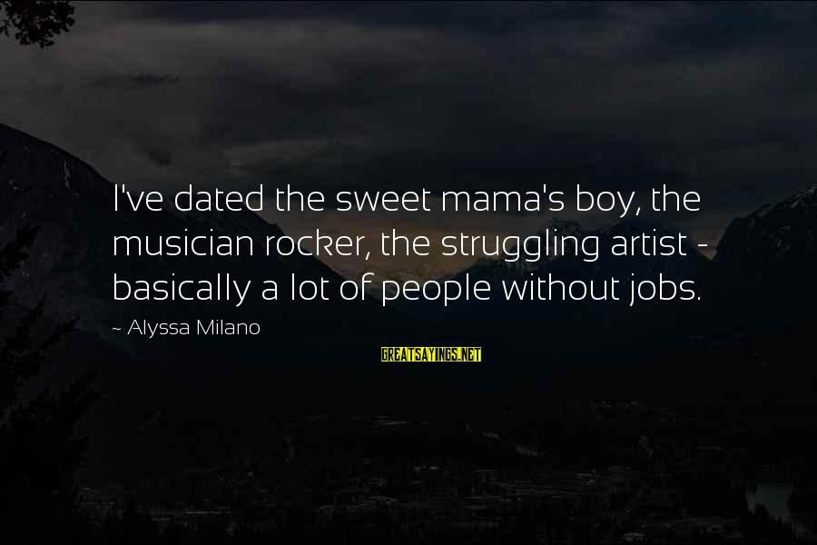 Alyssa's Sayings By Alyssa Milano: I've dated the sweet mama's boy, the musician rocker, the struggling artist - basically a