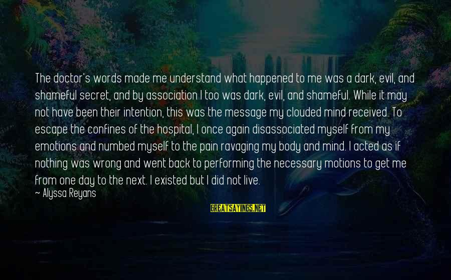 Alyssa's Sayings By Alyssa Reyans: The doctor's words made me understand what happened to me was a dark, evil, and