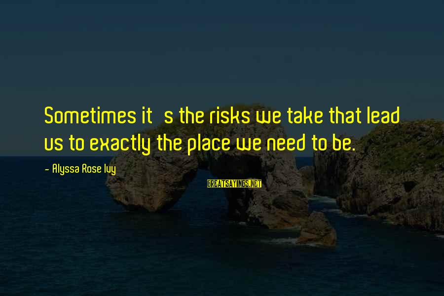 Alyssa's Sayings By Alyssa Rose Ivy: Sometimes it's the risks we take that lead us to exactly the place we need