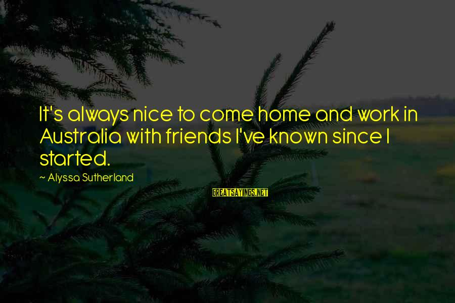 Alyssa's Sayings By Alyssa Sutherland: It's always nice to come home and work in Australia with friends I've known since