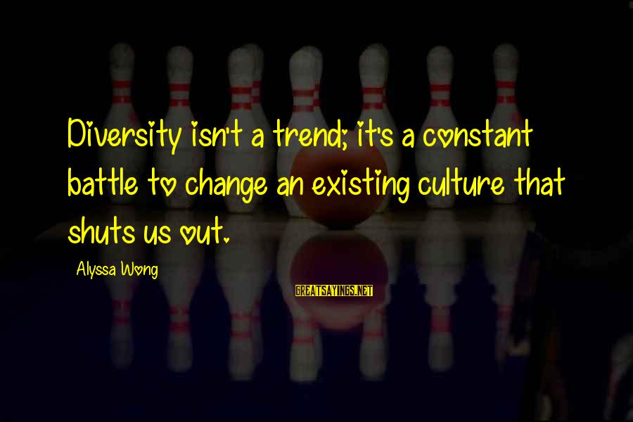 Alyssa's Sayings By Alyssa Wong: Diversity isn't a trend; it's a constant battle to change an existing culture that shuts