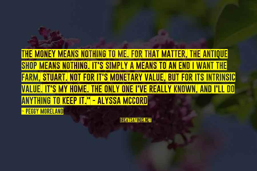 Alyssa's Sayings By Peggy Moreland: The money means nothing to me. For that matter, the antique shop means nothing. It's