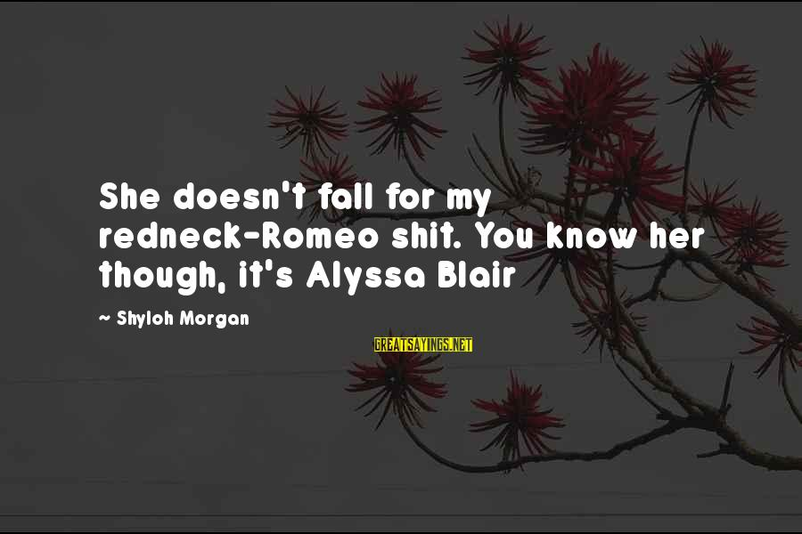 Alyssa's Sayings By Shyloh Morgan: She doesn't fall for my redneck-Romeo shit. You know her though, it's Alyssa Blair