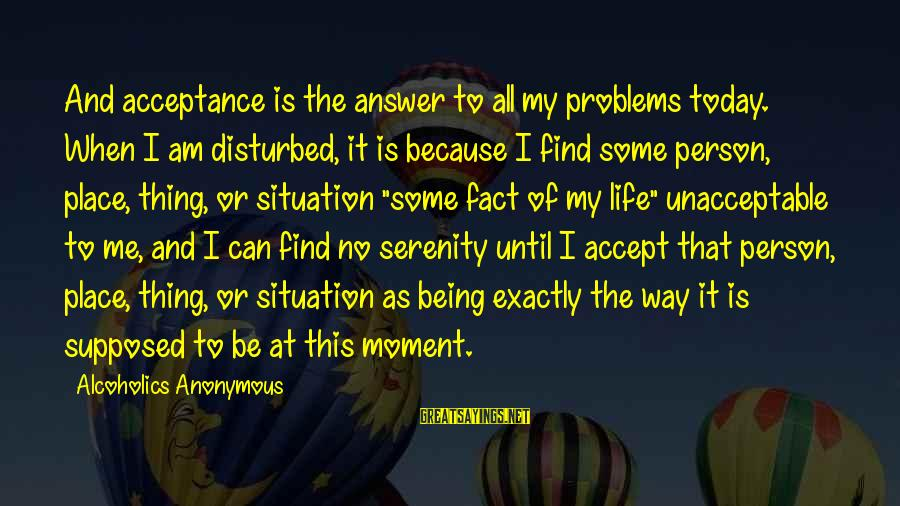 Am Disturbed Sayings By Alcoholics Anonymous: And acceptance is the answer to all my problems today. When I am disturbed, it