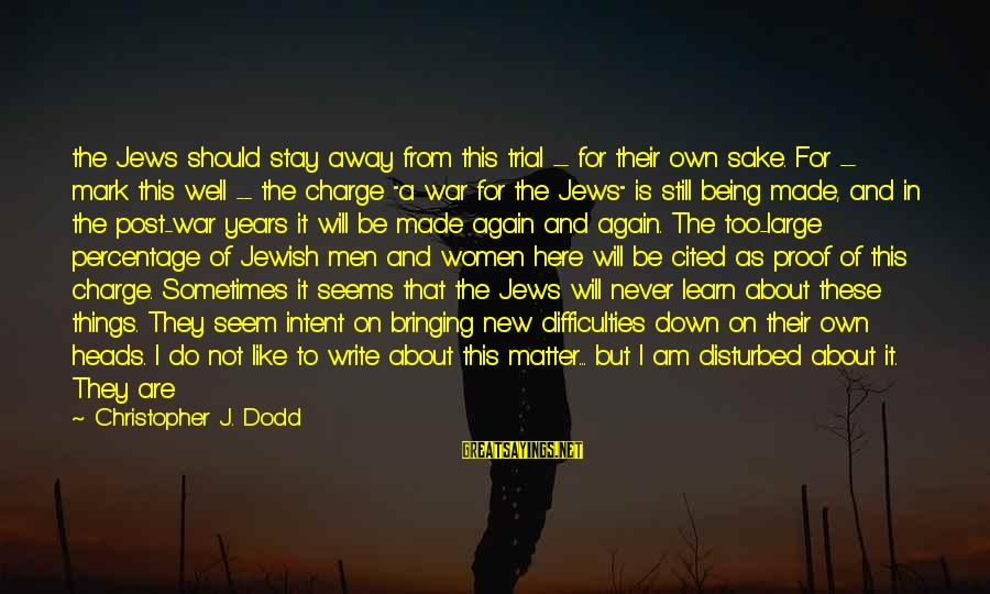 Am Disturbed Sayings By Christopher J. Dodd: the Jews should stay away from this trial -- for their own sake. For --