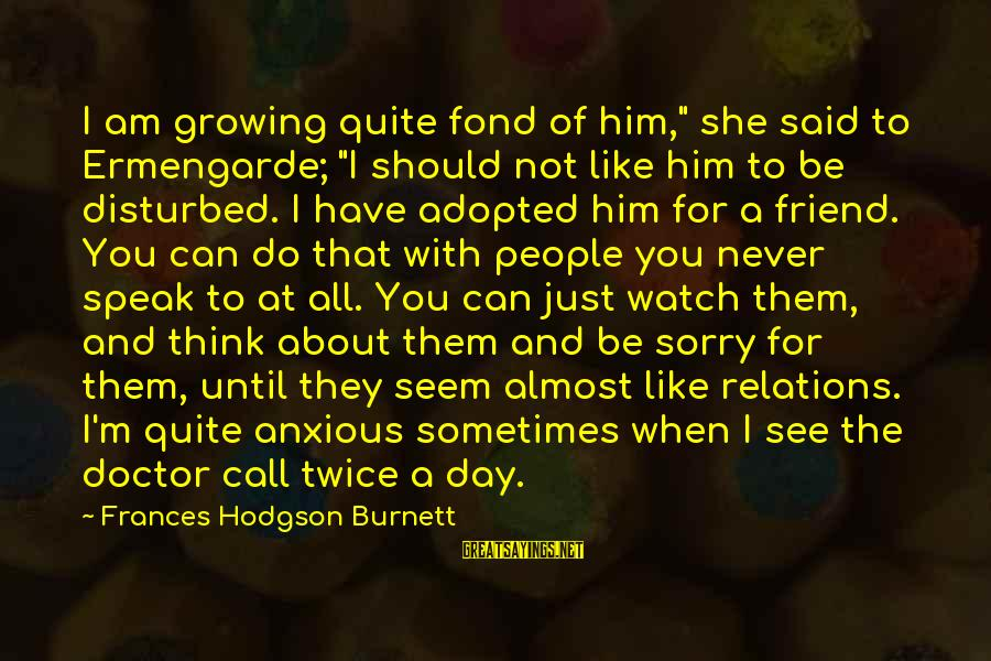 """Am Disturbed Sayings By Frances Hodgson Burnett: I am growing quite fond of him,"""" she said to Ermengarde; """"I should not like"""