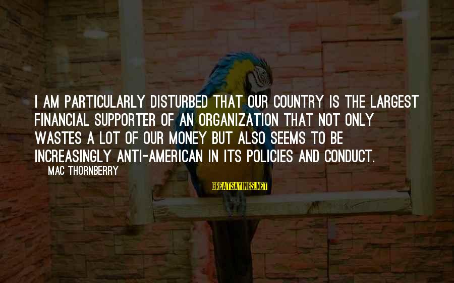 Am Disturbed Sayings By Mac Thornberry: I am particularly disturbed that our country is the largest financial supporter of an organization