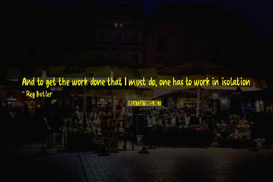 Am Disturbed Sayings By Reg Butler: And to get the work done that I must do, one has to work in