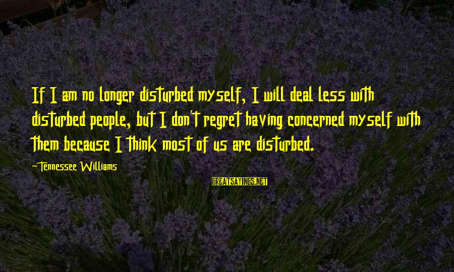 Am Disturbed Sayings By Tennessee Williams: If I am no longer disturbed myself, I will deal less with disturbed people, but