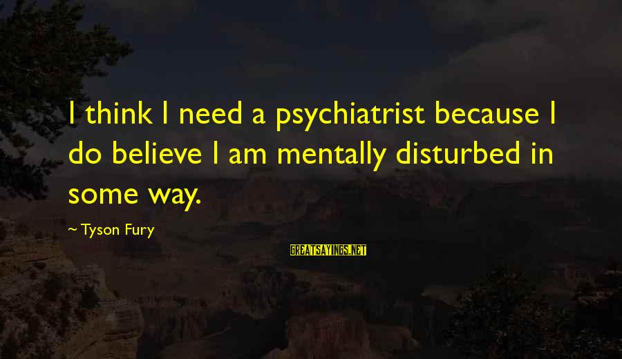 Am Disturbed Sayings By Tyson Fury: I think I need a psychiatrist because I do believe I am mentally disturbed in
