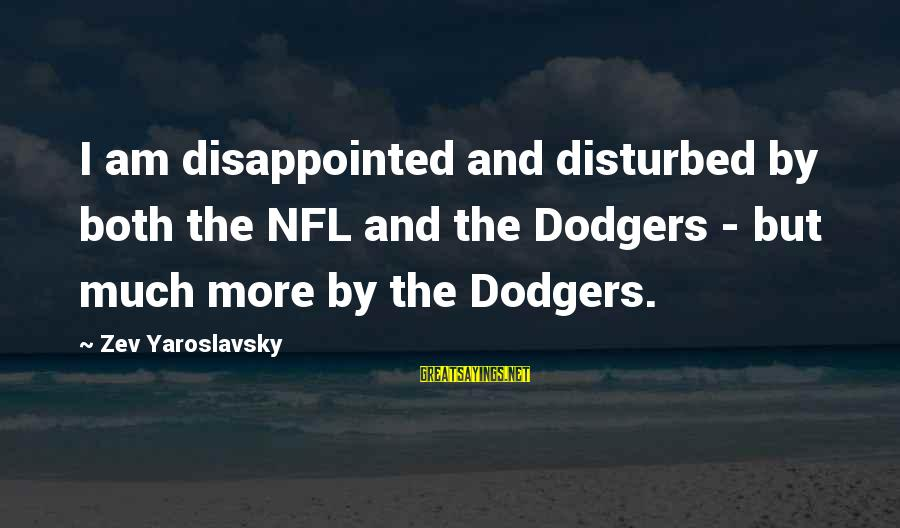 Am Disturbed Sayings By Zev Yaroslavsky: I am disappointed and disturbed by both the NFL and the Dodgers - but much