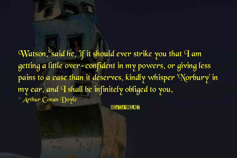 Am Getting Over You Sayings By Arthur Conan Doyle: Watson,' said he, 'if it should ever strike you that I am getting a little