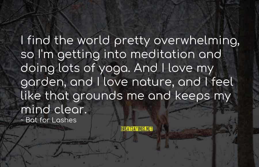 Am Getting Over You Sayings By Bat For Lashes: I find the world pretty overwhelming, so I'm getting into meditation and doing lots of