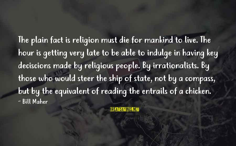 Am Getting Over You Sayings By Bill Maher: The plain fact is religion must die for mankind to live. The hour is getting