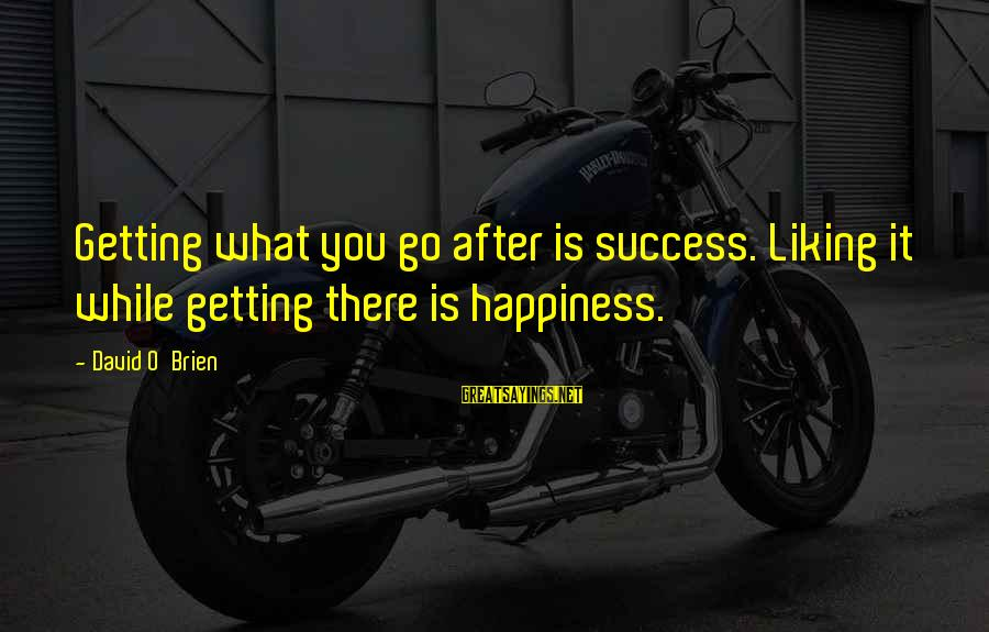 Am Getting Over You Sayings By David O'Brien: Getting what you go after is success. Liking it while getting there is happiness.