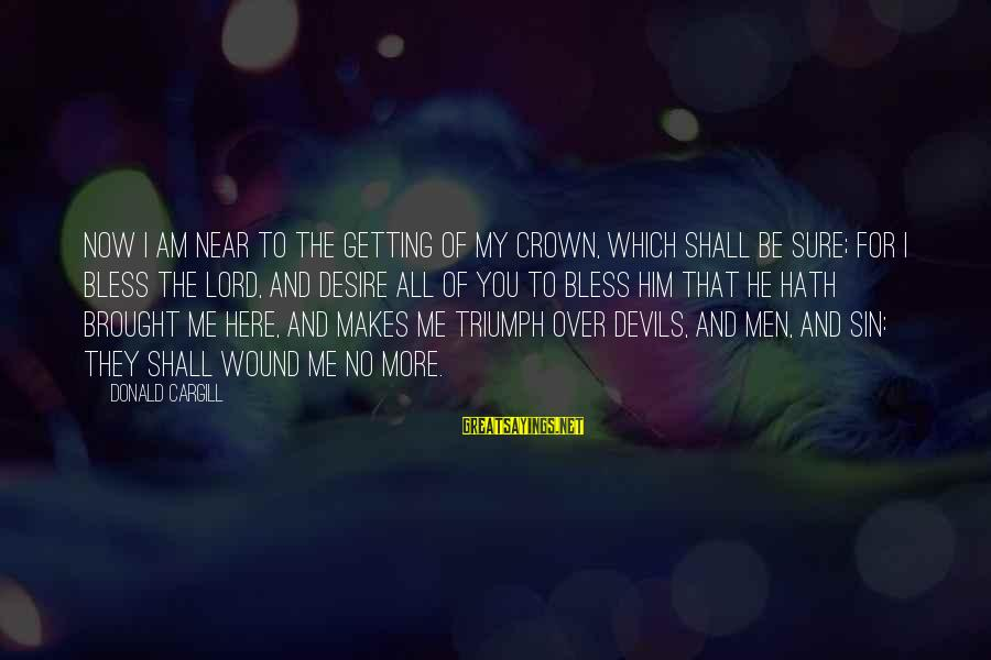 Am Getting Over You Sayings By Donald Cargill: Now I am near to the getting of my crown, which shall be sure; for