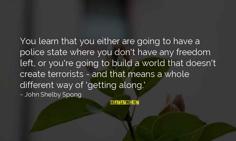 Am Getting Over You Sayings By John Shelby Spong: You learn that you either are going to have a police state where you don't