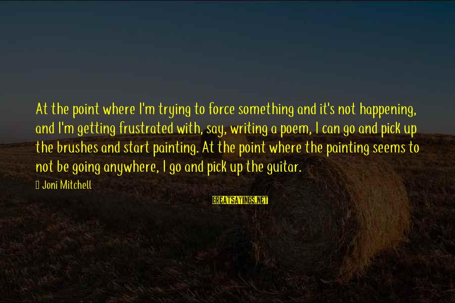 Am Getting Over You Sayings By Joni Mitchell: At the point where I'm trying to force something and it's not happening, and I'm
