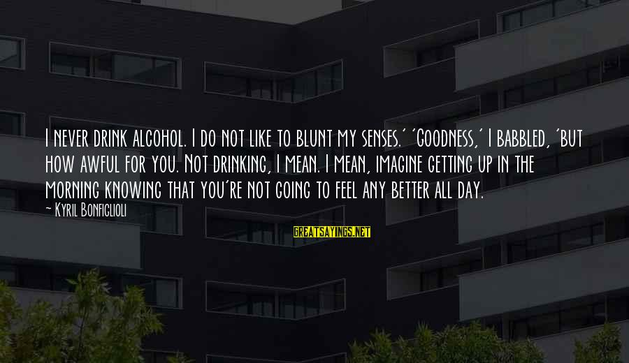 Am Getting Over You Sayings By Kyril Bonfiglioli: I never drink alcohol. I do not like to blunt my senses.' 'Goodness,' I babbled,
