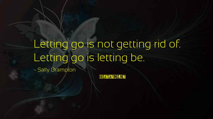 Am Getting Over You Sayings By Sally Brampton: Letting go is not getting rid of. Letting go is letting be.