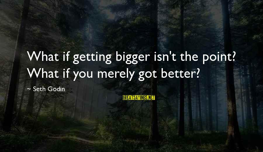 Am Getting Over You Sayings By Seth Godin: What if getting bigger isn't the point? What if you merely got better?