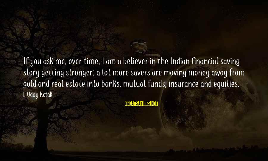 Am Getting Over You Sayings By Uday Kotak: If you ask me, over time, I am a believer in the Indian financial saving