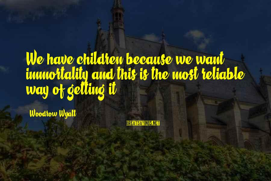 Am Getting Over You Sayings By Woodrow Wyatt: We have children because we want immortality and this is the most reliable way of