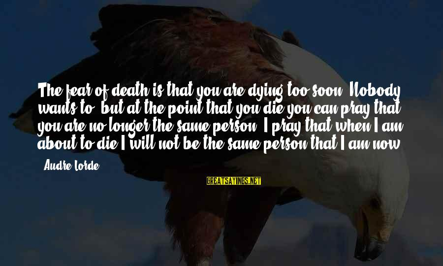 Am Not The Same Person Sayings By Audre Lorde: The fear of death is that you are dying too soon. Nobody wants to, but