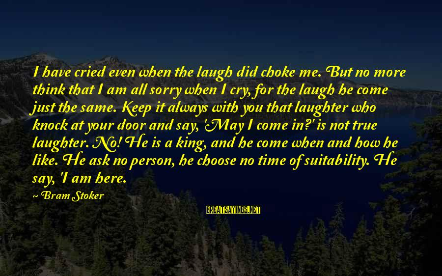 Am Not The Same Person Sayings By Bram Stoker: I have cried even when the laugh did choke me. But no more think that