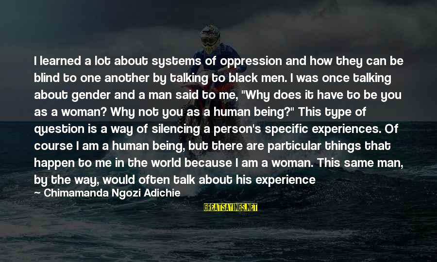 Am Not The Same Person Sayings By Chimamanda Ngozi Adichie: I learned a lot about systems of oppression and how they can be blind to