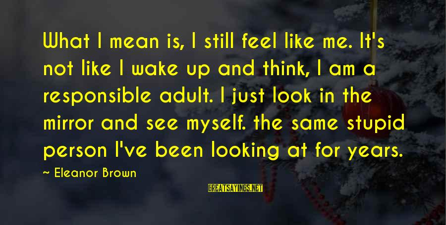 Am Not The Same Person Sayings By Eleanor Brown: What I mean is, I still feel like me. It's not like I wake up