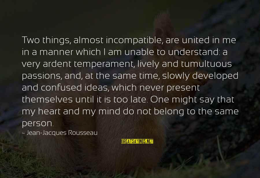 Am Not The Same Person Sayings By Jean-Jacques Rousseau: Two things, almost incompatible, are united in me in a manner which I am unable