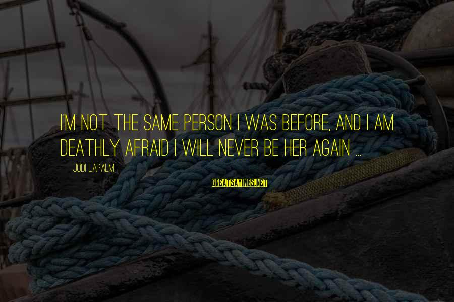 Am Not The Same Person Sayings By Jodi LaPalm: I'm not the same person I was before, and I am deathly afraid I will