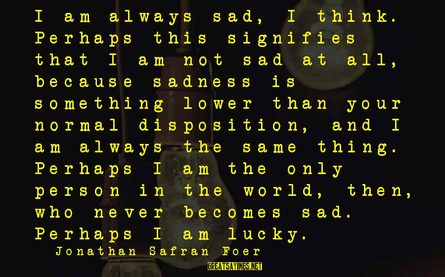 Am Not The Same Person Sayings By Jonathan Safran Foer: I am always sad, I think. Perhaps this signifies that I am not sad at