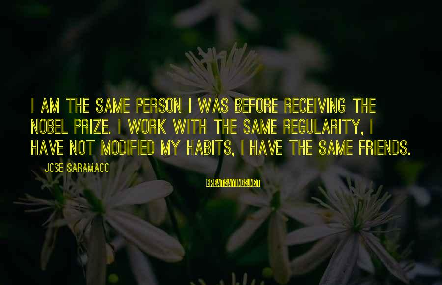 Am Not The Same Person Sayings By Jose Saramago: I am the same person I was before receiving the Nobel Prize. I work with