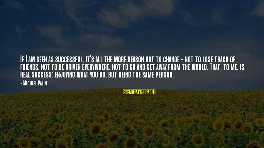 Am Not The Same Person Sayings By Michael Palin: If I am seen as successful, it's all the more reason not to change -