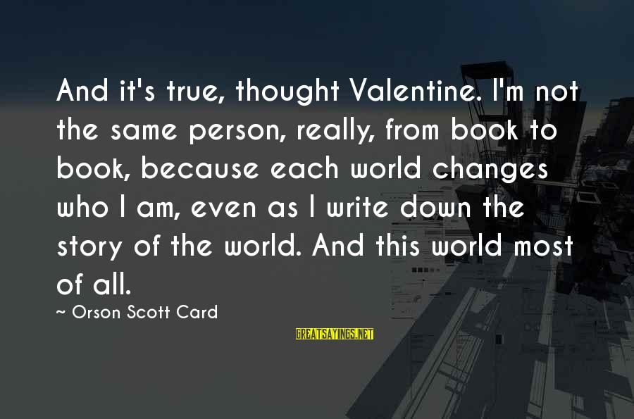 Am Not The Same Person Sayings By Orson Scott Card: And it's true, thought Valentine. I'm not the same person, really, from book to book,